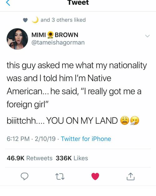 """Native American: Tweet  and 3 others liked  MIMI BROWN  @tameishagorman  this guy asked me what my nationality  was and I told him I'm Native  American... he said, """"I really got me a  foreian girl""""  bilttchh YOU ON MY LAND  6:12 PM 2/10/19 Twitter for iPhone  46.9K Retweets 336K Likes"""