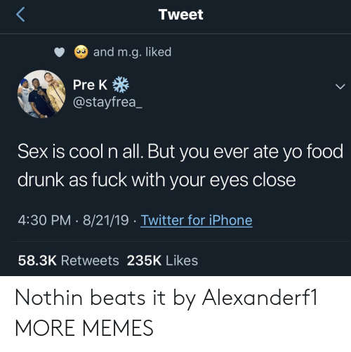 pre-k: Tweet  and m.g. liked  Pre K  @stayfrea  Sex is cool n all. But you ever ate yo food  drunk as fuck with your eyes close  4:30 PM 8/21/19 Twitter for iPhone  58.3K Retweets 235K Likes Nothin beats it by Alexanderf1 MORE MEMES