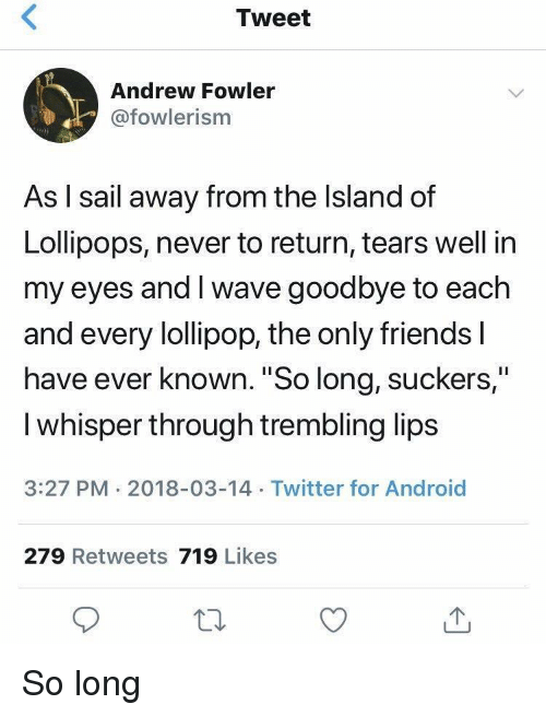 """the island: Tweet  Andrew Fowler  @fowlerism  As l sail away from the Island of  Lollipops, never to return, tears well in  my eyes and I wave goodbye to each  and every lollipop, the only friends l  have ever known. """"So long, suckers,""""  I whisper through trembling lips  3:27 PM 2018-03-14 Twitter for Android  279 Retweets 719 Likes So long"""
