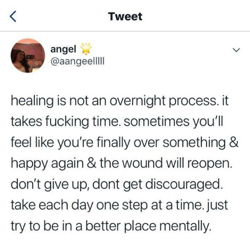 one step at a time: Tweet  angel  @aangeell  healing is not an overnight process. it  takes fucking time. sometimes you'll  feel like you're finally over something &  happy again & the wound will reopen.  don't give up, dont get discouraged.  take each day one step at a time. just  try to be in a better place mentally.