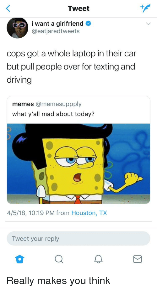 Driving Memes: Tweet  ant a girlfriend  @eatjaredtweets  cops got a whole laptop in their car  but pull people over for texting and  driving  memes @memesuppply  what y'all mad about today?  4/5/18, 10:19 PM from Houston, TX  Tweet your reply
