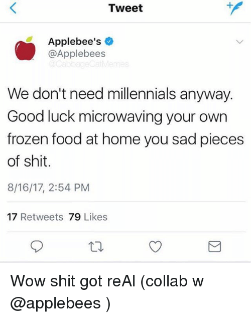 Frozenness: Tweet  Applebee's  @Applebees  We don't need millennials anyway.  Good luck microwaving your own  frozen food at home you sad pieces  of shit.  8/16/17, 2:54 PM  17 Retweets 79 Likes Wow shit got reAl (collab w @applebees )