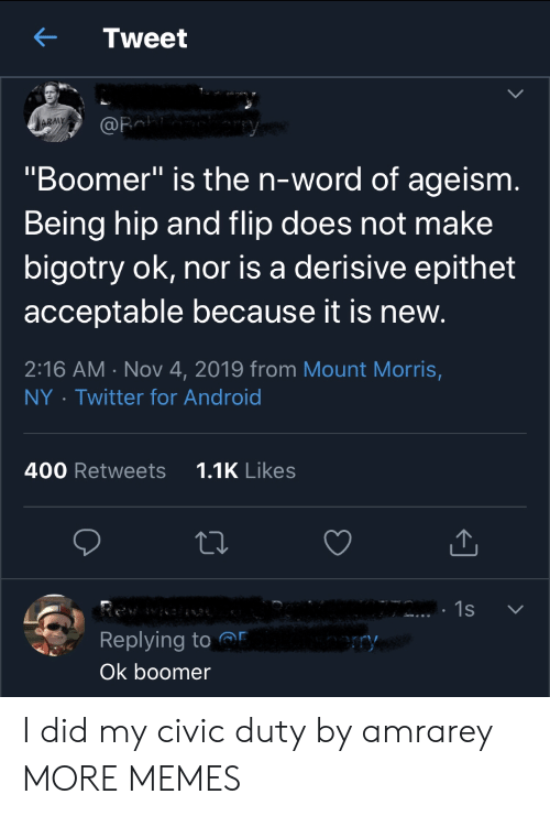 "civic: Tweet  ARMY  @Fa  ""Boomer"" is the n-word of ageism.  Being hip and flip does not make  bigotry ok, nor is a derisive epithet  acceptable because it is new.  2:16 AM Nov 4, 2019 from Mount Morris,  Twitter for Android  NY  1.1K Likes  400 Retweets  1s  Replying to  ry  Ok boomer I did my civic duty by amrarey MORE MEMES"