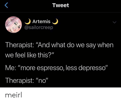 "Say When: Tweet  Artemis  @sailorcreep  Therapist: ""And what do we say when  we feel like this?""  Me: ""more espresso, less depresso""  Therapist: ""no"" meirl"