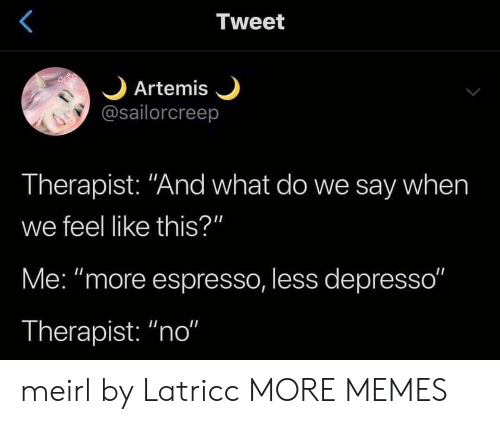 "Say When: Tweet  Artemis  @sailorcreep  Therapist: ""And what do we say when  we feel like this?""  Me: ""more espresso, less depresso""  Therapist: ""no"" meirl by Latricc MORE MEMES"