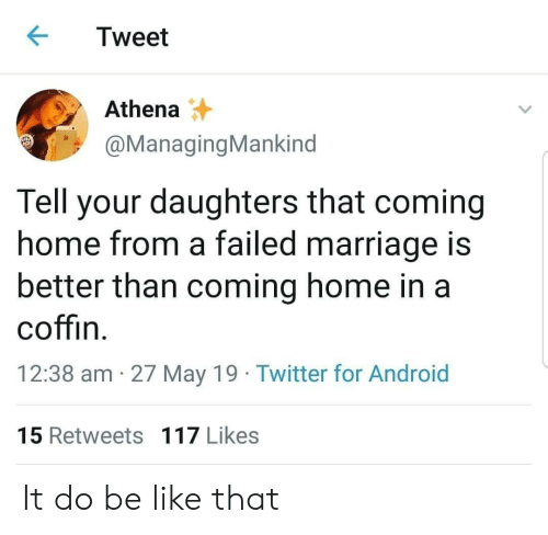 Athena: Tweet  Athena  @ManagingMankind  Tell your daughters that coming  home from a failed marriage is  better than coming home in a  coffin  12:38 am 27 May 19 Twitter for Android  15 Retweets 117 Likes It do be like that