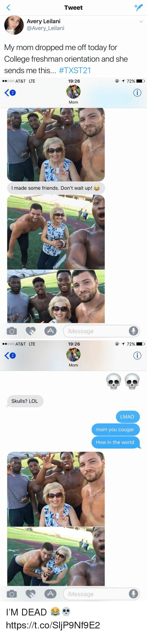 college freshman: Tweet  Avery Leilani  @Avery Leilani  My mom dropped me off today for  College freshman orientation and she  sends me this  #TXST21   19:26  ooooo AT&T LTE  Mom  I made some friends. Don't wait up!  Message  72%   ooooo AT&T LTE  Skulls? LOL  19:26  72%  Mom  LMAO  mom you cougar  How in the world  Message I'M  DEAD 😂💀 https://t.co/SljP9Nf9E2