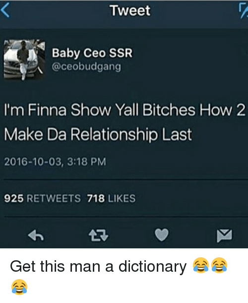 Memes, Finna, and 🤖: Tweet  Baby Ceo SSR  @ceobudgang  I'm Finna Show Yall Bitches How 2  Make Da Relationship Last  2016-10-03, 3:18 PM  925  RETWEETS  718  LIKES Get this man a dictionary 😂😂😂