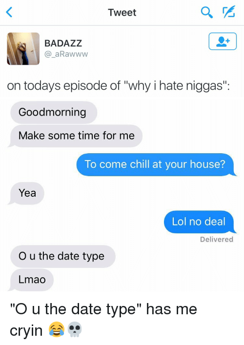 """no deal: Tweet  BADAZZ  a aRaw www  on todays episode of """"why i hate niggas""""   Goodmorning  Make some time for me  To come chill at your house?  Yea  Lol no deal  Delivered  O u the date type  Lmao """"O u the date type"""" has me cryin 😂💀"""