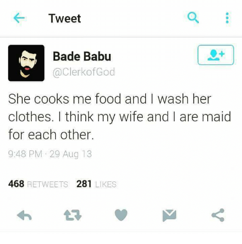 Babues: Tweet  Bade Babu  a ClerkofGod  She cooks me food and I wash her  clothes. I think my wife and l are maid  for each other.  9:48 PM 29 Aug 13  468 RETWEETS 281  LIKES