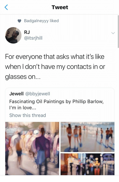 Phillip: Tweet  Badgalneyyy liked  RJ  @itsrjhill  For everyone that asks what it's like  when I don't have my contacts in or  glasses on  Jewell @bbyjewell  Fascinating Oil Paintings by Phillip Barlow,  I'm in love...  Show this thread