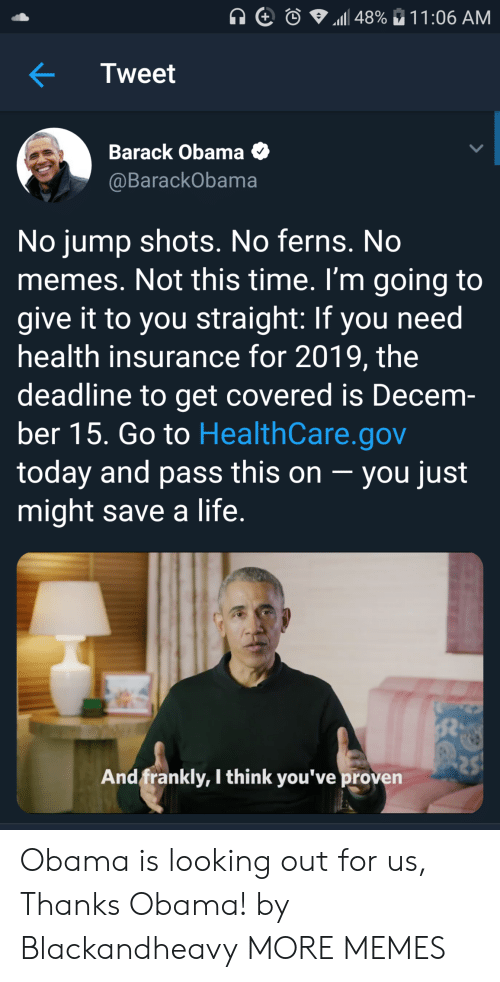 Health Insurance: Tweet  Barack Obama O  @BarackObama  No jump shots. No ferns. No  memes. Not this time. I'm going to  give it to you straight: If you need  health insurance for 2019, the  deadline to get covered is Decem-  ber 15. Go to HealthCare.gov  today and pass this on -you just  might save a life  And frankly, I think you've proven Obama is looking out for us, Thanks Obama! by Blackandheavy MORE MEMES