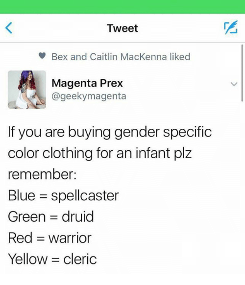 Clothes, Memes, and Blue: Tweet  Bex and Caitlin MacKenna liked  Magenta Prex  @geekymagenta  If you are buying gender specific  color clothing for an infant plz  remember  Blue spellcaster  Green rul  Red -warrior  Yellow  cleric