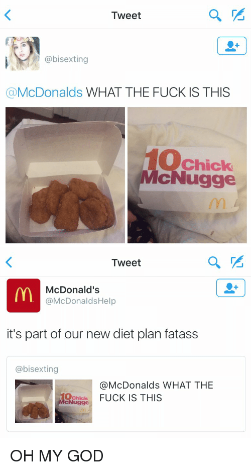 Funny: Tweet  @bisexting  McDonalds  WHAT THE FUCK IS THIS  Chick  McNugge   Tweet  McDonald's  @McDonalds Help  it's part of our new diet plan fatass  @bisexting  @McDonalds WHAT THE  FUCK IS THIS  Chick OH MY GOD