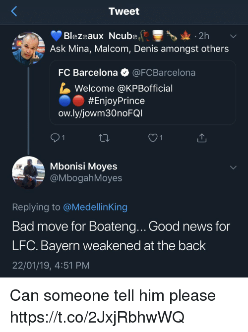 FC Barcelona: Tweet  Blezeaux Ncube2h  Ask Mina, Malcom, Denis amongst others  FC Barcelona @FCBarcelona  Welcome @KPBofficial  #EnjoyPrince  ow.ly/jowm30noFG  Mbonisi Moyes  @MbogahMoyes  Replying to @MedellinKing  Bad move for Boateng.. Good news for  LFC. Bayern weakened at the back  22/01/19, 4:51 PM Can someone tell him please https://t.co/2JxjRbhwWQ