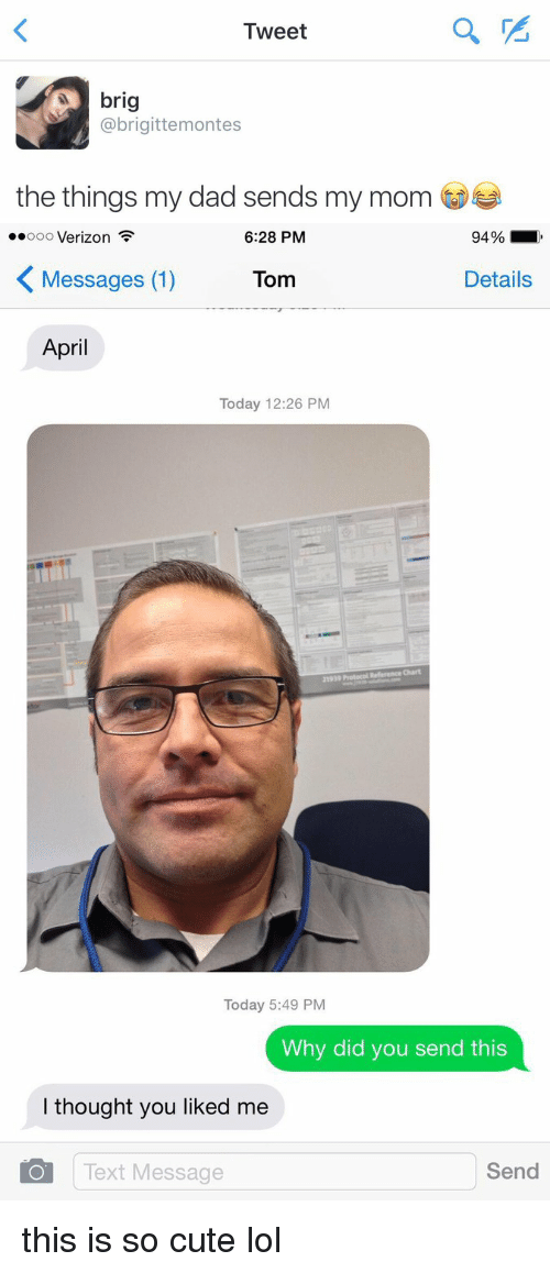 Cute, Dad, and Funny: Tweet  brig  abrigittemontes  the things my dad sends my mom   ooooo Verizon  94%  6:28 PM  Details  Messages (1)  Tom  April  Today 12:26 PM  Today 5:49 PM  Why did you send this  I thought you liked me  O Text Message  Send this is so cute lol