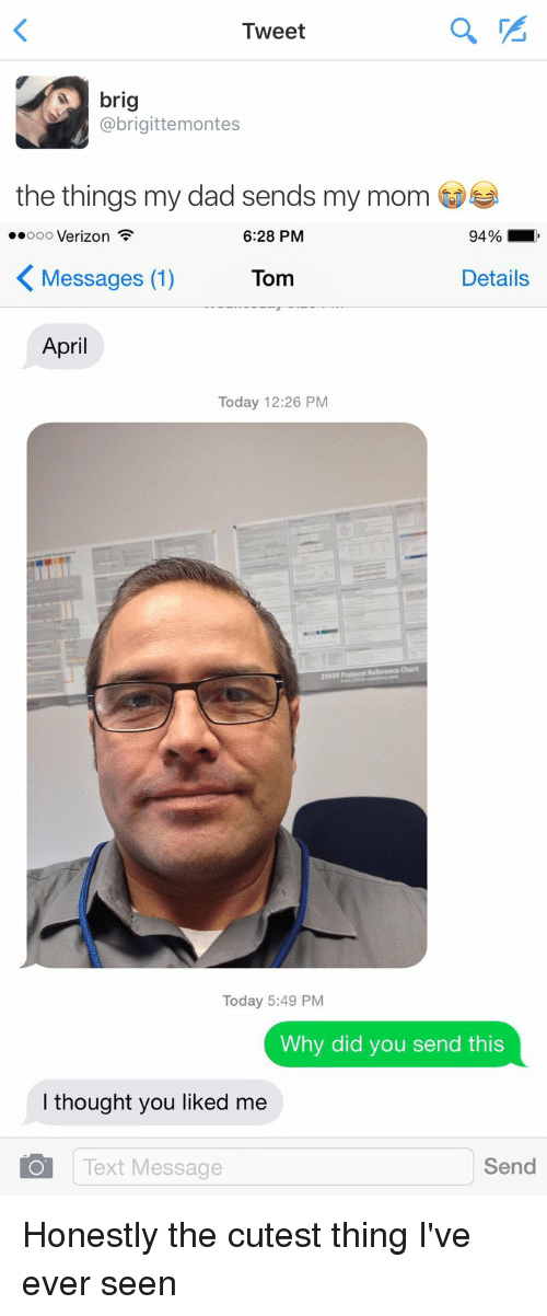 Dad, Moms, and Texting: Tweet  brig  @brigittemontes  the things my dad sends my mom  a   ..ooo Verizon  94%  6:28 PM  K Details  Messages (1)  Tom  April  Today 12:26 PM  Today 5:49 PM  Why did you send this  I thought you liked me  O Text Message  Send Honestly the cutest thing I've ever seen