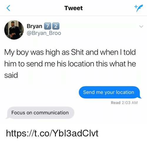 Funny, Shit, and Focus: Tweet  Bryan  @Bryan_Broo  7 2  My boy was high as Shit and when l told  him to send me his location this what he  said   Send me your location  Read 2:03 AM  Focus on communication https://t.co/YbI3adClvt