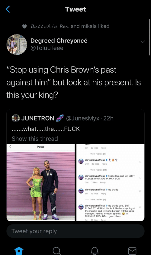 """No Shade: Tweet  Buttchin Ren and mikala liked  Degreed Chreyoncé  @ToluuTeee  ANDRE  """"Stop using Chris Brown's past  against him"""" but look at his present. Is  this your king?  @JunesMyx 22h  JUNETRON  ......what.....the..... FUCK  Show this thread  JwIds  Posts  20 likes  Reply  5m  View replies (1)  chrisbrownofficial  23 likes Reply  21m  View replies (11)  chrisbrownofficial Peace love and joy. JUST  PLEASE UPGRADE YA MAN BOO  39s 7 likes  Reply  chrisbrownofficial No shade  19 likes Reply  8m  View replies (5)  chrisbrownofficial No shade boo,, BUT  PLEAS STLYE HIM. He look like he shopping of  the manikin and trying to bargain wit the sales  manager. Retired wrestler spanks. IM  FUCKING AROUND good bless  8m 29 likes  Reply  Tweet your reply"""