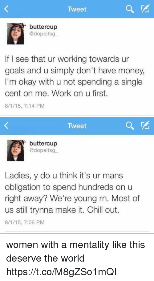 Chill, Goals, and Money: Tweet  buttercup  @dopeitsg  If I see that ur working towards ur  goals and u simply don't have money,  I'm okay with u not spending a single  cent on me. Work on u first.  8/1/15, 7:14 PM   Tweet  buttercup  @dopeitsg  Ladies, y do u think it's ur mans  obligation to spend hundreds on u  right away? We're young rn. Most of  us still trynna make it. Chill out.  8/1/15, 7:06 PM women with a mentality like this deserve the world https://t.co/M8gZSo1mQI
