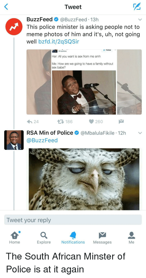 To Meme: Tweet  BuzzFeed @BuzzFeed 13h  This police minister is asking people not to  meme photos of him and it's, uh, not going  well bzfd.it/2qSQSi  Follow  Gtrapafasa  Her: All you want is sex from me smh  Me: How are we going to have a family without  sex babe?  わ24  186  260  RSA Min of Police @MbalulaFikile 12h  @BuzzFeed  Tweet your reply  Home  Explore  Notifications Messages  Me The South African Minster of Police is at it again