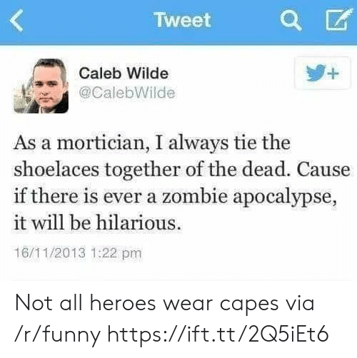 zombie apocalypse: Tweet  Caleb Wilde  @CalebWilde  As a mortician, I always tie the  shoelaces together of the dead. Cause  if there is ever a zombie apocalypse,  it will be hilarious.  16/11/2013 1:22 pm Not all heroes wear capes via /r/funny https://ift.tt/2Q5iEt6