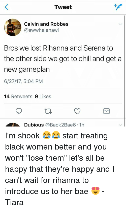 """Bae, Chill, and Memes: Tweet  Calvin and Robbes  @awwhalenawl  Bros we lost Rihanna and Serena to  the other side we got to chill and get a  new gameplan  6/27/17, 5:04 PM  14 Retweets 9 Likes  Dubious @Back2Bae6 1h I'm shook 😂😂 start treating black women better and you won't """"lose them"""" let's all be happy that they're happy and I can't wait for rihanna to introduce us to her bae 😍 -Tiara"""
