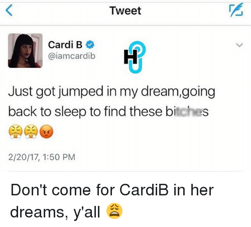 Memes, Dreams, and Jumped: Tweet  Cardi B  Caiamcardib  Just got jumped in my dream,going  back to sleep to find these bitches  2/20/17, 1:50 PM Don't come for CardiB in her dreams, y'all 😩