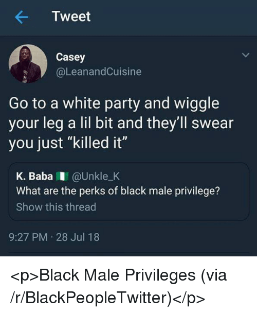 """wiggle: Tweet  Casey  @LeanandCuisine  Go to a white party and wiggle  your leg a lil bit and they'll swear  you just """"killed it""""  K. BabaI @Unkle_K  What are the perks of black male privilege?  Show this thread  9:27 PM 28 Jul 18 <p>Black Male Privileges (via /r/BlackPeopleTwitter)</p>"""