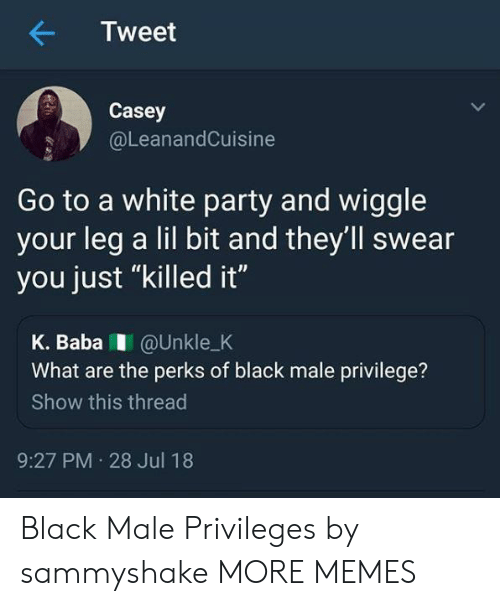 """wiggle: Tweet  Casey  @LeanandCuisine  Go to a white party and wiggle  your leg a lil bit and they'll swear  you just """"killed it""""  K. BabaI @Unkle_K  What are the perks of black male privilege?  Show this thread  9:27 PM 28 Jul 18 Black Male Privileges by sammyshake MORE MEMES"""