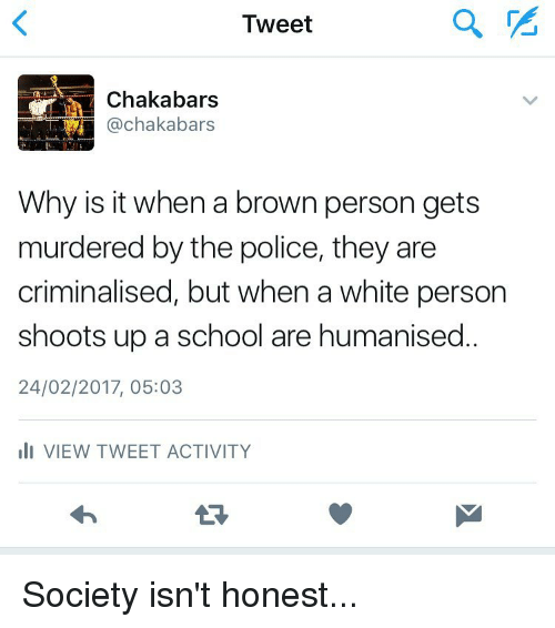 Memes, Browns, and 🤖: Tweet  Chaka bars  Why is it when a brown person gets  murdered by the police, they are  criminalised, but when a white person  shoots up a school are humanised  24/02/2017, 05:03  III VIEW TWEET ACTIVITY Society isn't honest...