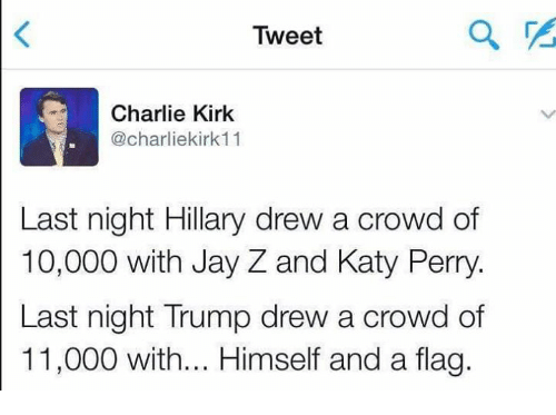katie perry: Tweet  Charlie Kirk  charliekirk11  Last night Hillary drew a crowd of  10,000 with Jay Z and Katy Perry.  Last night Trump drew a crowd of  11,000 with... Himself and a flag.