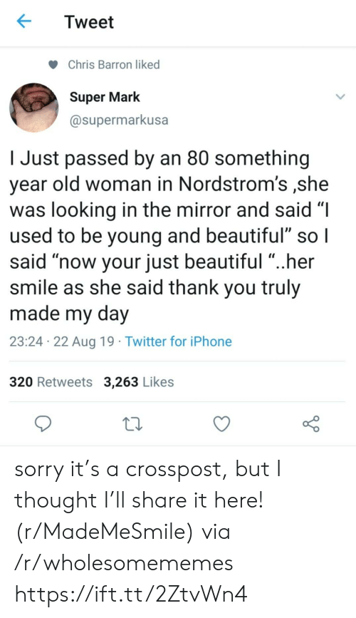 """But I Thought: Tweet  Chris Barron liked  Super Mark  @supermarkusa  Just passed by an 80 something  year old woman in Nordstrom's ,she  was looking in the mirror and said """"I  used to be young and beautiful"""" so I  said """"now your just beautiful """"..her  smile as she said thank you truly  made my day  23:24 22 Aug 19 Twitter for iPhone  320 Retweets 3,263 Likes sorry it's a crosspost, but I thought I'll share it here! (r/MadeMeSmile) via /r/wholesomememes https://ift.tt/2ZtvWn4"""