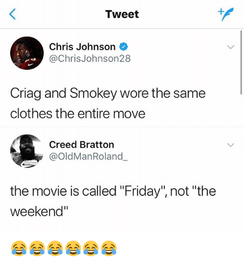 """Clothes, Friday, and Creed: Tweet  Chris Johnson  @ChrisJohnson28  Criag and Smokey wore the same  clothes the entire move  Creed Bratton  @OldManRoland  the movie is called """"Friday"""", not """"the  weekend"""" 😂😂😂😂😂😂"""