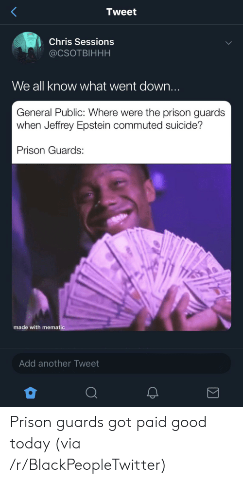 Jeffrey Epstein: Tweet  Chris Sessions  @CSOTBIHHH  We all know what went down...  General Public: Where were the prison guards  when Jeffrey Epstein commuted suicide?  Prison Guards  made with mematic  Add another Tweet Prison guards got paid good today (via /r/BlackPeopleTwitter)