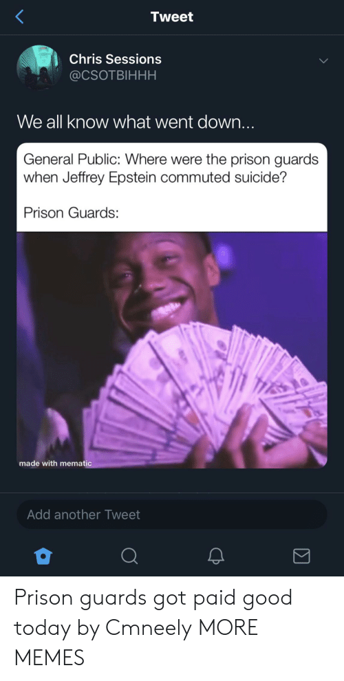 Jeffrey Epstein: Tweet  Chris Sessions  @CSOTBIHHH  We all know what went down...  General Public: Where were the prison guards  when Jeffrey Epstein commuted suicide?  Prison Guards  made with mematic  Add another Tweet Prison guards got paid good today by Cmneely MORE MEMES