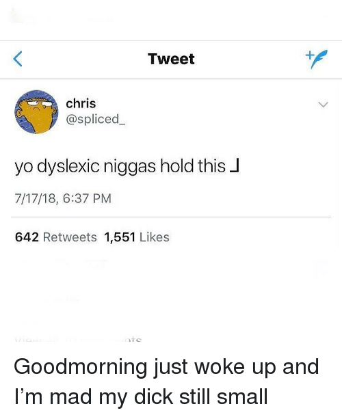 Funny, Yo, and Dick: Tweet  chris  @spliced_  yo dyslexic niggas hold this J  7/17/18, 6:37 PM  642 Retweets 1,551 Likes Goodmorning just woke up and I'm mad my dick still small