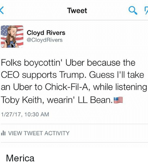 toby keith: Tweet  Cloyd Rivers  @CloydRivers  Folks boycottin' Uber because the  CEO supports Trump. Guess I'll take  an Uber to Chick-Fil-A, while listening  Toby Keith, wearin' LL Bean.  1/27/17, 10:30 AM  III VIEW TWEET ACTIVITY Merica