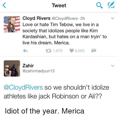 Tebowing: Tweet  Cloyd Rivers  CoCloydRivers 2h  Love or hate Tim Tebow, we live in a  eVN society that idolizes people like Kim  Kardashian, but hates on a man tryin' to  live his dream. Merica.  1,670  6,005  Zahir  zahirmadyun13  @CloydRivers so we shouldn't idolize  athletes like jack Robinson or Ali?? Idiot of the year. Merica
