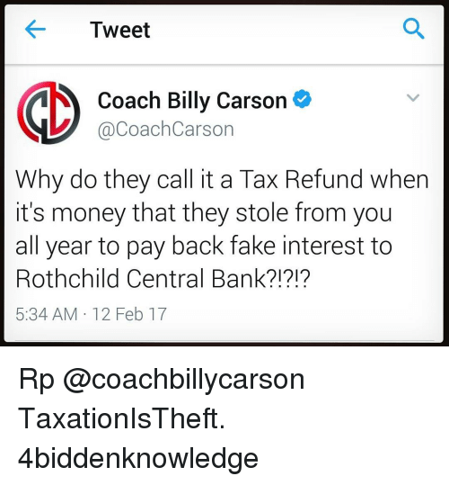 Tax refund: Tweet  Coach Billy Carson  V @Coach Carson  Why do they call it a Tax Refund when  it's money that they stole from you  all year to pay back fake interest to  Rothchild Central Bank?!?!?  5:34 AM 12 Feb 17 Rp @coachbillycarson TaxationIsTheft. 4biddenknowledge