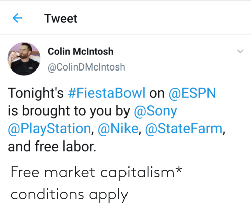 sony playstation: Tweet  Colin McIntosh  @ColinDMcIntosh  S&G  Tonight's #FiestaBowl on @ESPN  is brought to you by @Sony  @PlayStation, @Nike, @StateFarm,  and free labor. Free market capitalism* conditions apply
