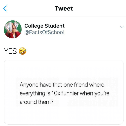 That One Friend: Tweet  College Student  @FactsOfSchool  YESウ  Anyone have that one friend where  everything is 10x funnier when you're  around them?