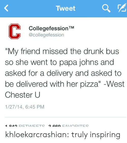 """pizza: Tweet  CollegefessionTM  @collegefession  """"My friend missed the drunk bus  so she went to papa johns and  asked for a delivery and asked to  be delivered with her pizza"""" -West  Chester U  1/27/14, 6:45 PM  194 D khloekarcrashian:  truly inspiring"""