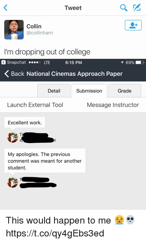 College, Funny, and Snapchat: Tweet  Collin  acollinharn  I'm dropping out of college   Snapchat ....o LTE  6:15 PM  69%  K Back National Cinemas Approach Paper  Detail  Submission  Grade  Launch External Tool  Message Instructor  Excellent work  My apologies. The previous  comment was meant for another  student. This would happen to me 😭💀 https://t.co/qy4gEbs3ed