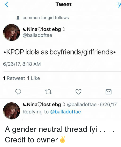 Memes, Common, and Girlfriends: Tweet  common fangirl follows  CNinaVlost ebg)  @balladoftae  .KPOP idols as boyfriends/girlfriends  6/26/17, 8:18 AM  1 Retweet 1 Like  NinaVlost ebg @balladoftae 6/26/17  Replying to @balladoftae A gender neutral thread fyi . . . . Credit to owner✌