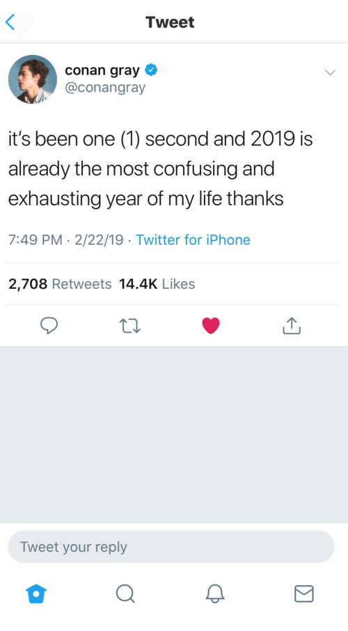 1 Second: Tweet  conan gray  @conangray  it's been one (1) second and 2019 is  already the most confusing and  exhausting year of my life thanks  7:49 PM 2/22/19 Twitter for iPhone  2,708 Retweets 14.4K Likes  Tweet your reply