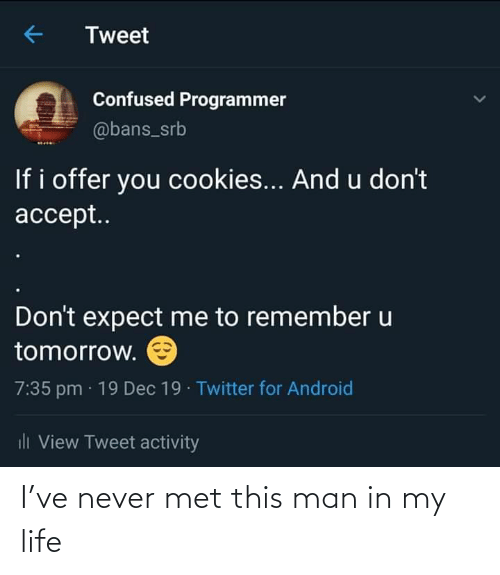 Cookies: Tweet  Confused Programmer  @bans_srb  If i offer you cookies... And u don't  accept..  Don't expect me to remember u  tomorrow.  7:35 pm · 19 Dec 19 · Twitter for Android  ili View Tweet activity I've never met this man in my life