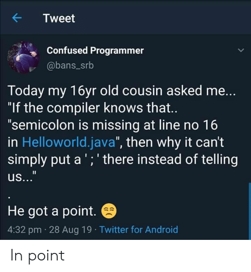 """compiler: Tweet  Confused Programmer  @bans_srb  Today my 16yr old cousin asked me...  """"If the compiler knows that..  """"semicolon is missing at line no 16  in Helloworld.java"""", then why it can't  simply put a ';' there instead of telling  us...""""  He got a point.  4:32 pm 28 Aug 19 Twitter for Android In point"""