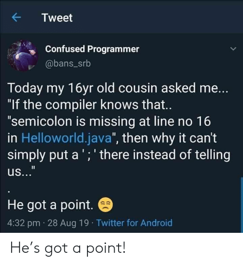 """compiler: Tweet  Confused Programmer  @bans_srb  Today my 16yr old cousin asked me...  """"If the compiler knows that...  """"semicolon is missing at line no 16  in Helloworld.java"""", then why it can't  simply put a'; there instead of telling  II  us...""""  He got a point.  4:32 pm 28 Aug 19 Twitter for Android He's got a point!"""