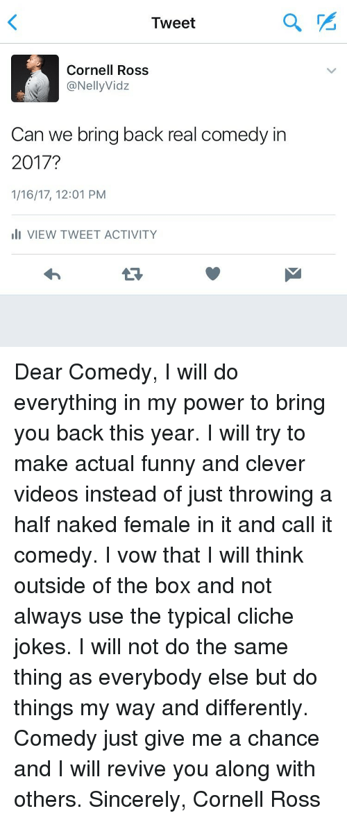 Memes, Naked, and Sincerely: Tweet  Cornell Ross  @NellyVidz  Can we bring back real comedy in  2017?  1/16/17, 12:01 PM  III VIEW TWEET ACTIVITY Dear Comedy, I will do everything in my power to bring you back this year. I will try to make actual funny and clever videos instead of just throwing a half naked female in it and call it comedy. I vow that I will think outside of the box and not always use the typical cliche jokes. I will not do the same thing as everybody else but do things my way and differently. Comedy just give me a chance and I will revive you along with others. Sincerely, Cornell Ross